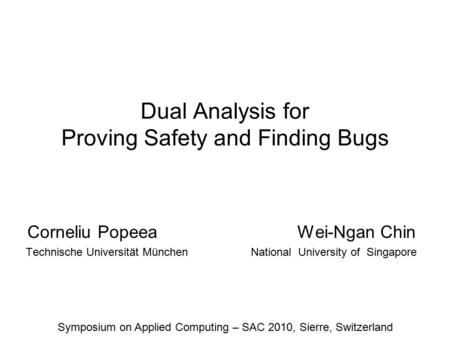 Dual Analysis for Proving Safety and Finding Bugs Corneliu Popeea Wei-Ngan Chin Technische Universität MünchenNational University of Singapore Symposium.