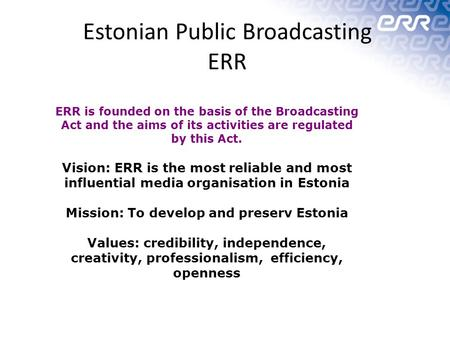 Estonian Public Broadcasting ERR ERR is founded on the basis of the Broadcasting Act and the aims of its activities are regulated by this Act. Vision: