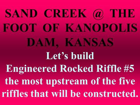SAND THE FOOT OF KANOPOLIS DAM, KANSAS Let's build Engineered Rocked Riffle #5 the most upstream of the five riffles that will be constructed.