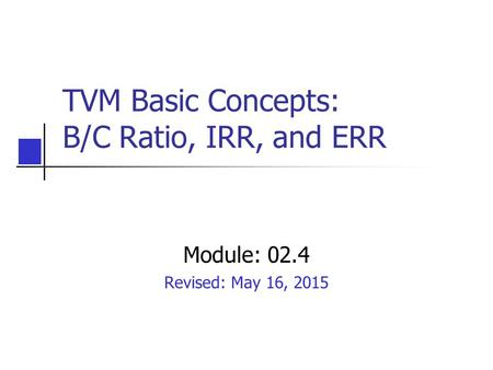 TVM Basic Concepts: B/C Ratio, IRR, and ERR Module: 02.4 Revised: May 16, 2015.