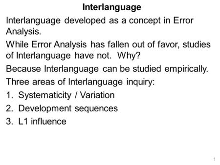 Interlanguage Interlanguage developed as a concept in Error Analysis. While Error Analysis has fallen out of favor, studies of Interlanguage have not.