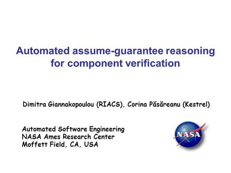 Automated assume-guarantee reasoning for component verification Dimitra Giannakopoulou (RIACS), Corina Păsăreanu (Kestrel) Automated Software Engineering.