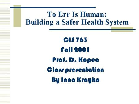 To Err Is Human: Building a Safer Health System CIS 763 Fall 2001 Prof. D. Kopec Class presentation By Inna Krayko.