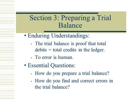 Section 3: Preparing a Trial Balance Enduring Understandings: The trial balance is proof that total debits = total credits in the ledger. To error is human.