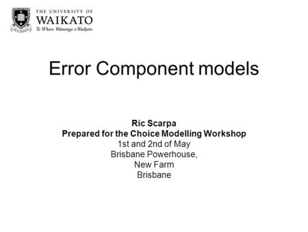 Error Component models Ric Scarpa Prepared for the Choice Modelling Workshop 1st and 2nd of May Brisbane Powerhouse, New Farm Brisbane.