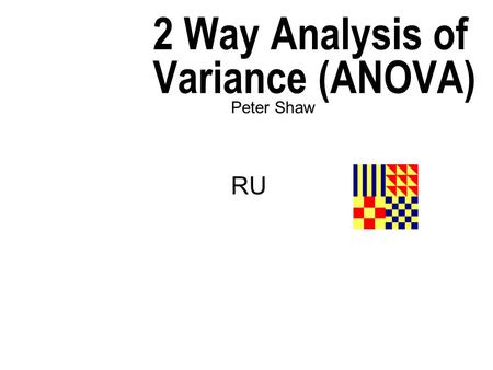 2 Way Analysis of Variance (ANOVA) Peter Shaw RU.