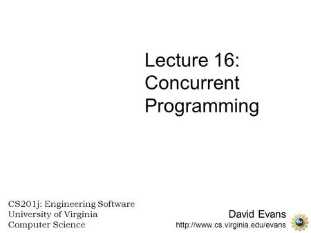 David Evans  CS201j: Engineering Software University of Virginia Computer Science Lecture 16: Concurrent Programming.