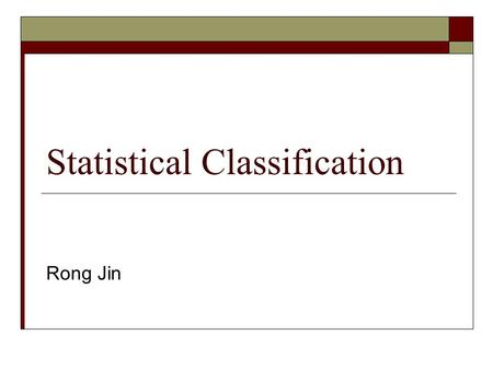 Statistical Classification Rong Jin. Classification Problems X Input Y Output ? Given input X={x 1, x 2, …, x m } Predict the class label y  Y Y = {-1,1},