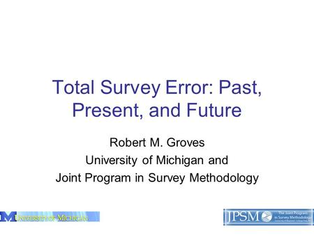 1 Total Survey Error: Past, Present, and Future Robert M. Groves University of Michigan and Joint Program in Survey Methodology.