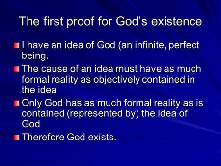 The first proof for God's existence I have an idea of God (an infinite, perfect being. The cause of an idea must have as much formal reality as objectively.