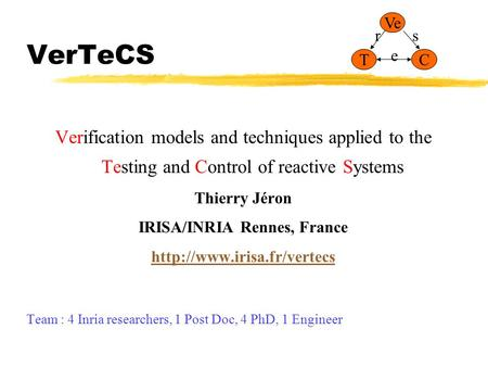 VerTeCS Verification models and techniques applied to the Testing and Control of reactive Systems Thierry Jéron IRISA/INRIA Rennes, France