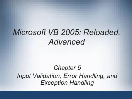 Microsoft VB 2005: Reloaded, Advanced Chapter 5 Input Validation, Error Handling, and Exception Handling.