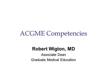 ACGME Competencies Robert Wigton, MD Associate Dean Graduate Medical Education.