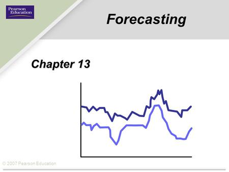 © 2007 Pearson Education Forecasting Chapter 13. © 2007 Pearson Education How Forecasting fits the Operations Management Philosophy Operations As a Competitive.
