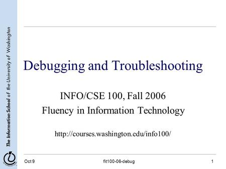 The Information School of the University of Washington Oct 9fit100-06-debug1 Debugging and Troubleshooting INFO/CSE 100, Fall 2006 Fluency in Information.