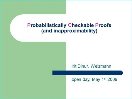 Probabilistically Checkable Proofs (and inapproximability) Irit Dinur, Weizmann open day, May 1 st 2009.