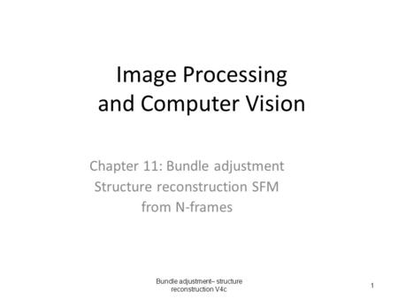 Image Processing and Computer Vision Chapter 11: Bundle adjustment Structure reconstruction SFM from N-frames Bundle adjustment– structure reconstruction.