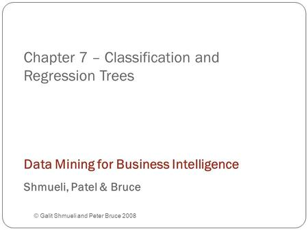 Chapter 7 – Classification and Regression Trees © Galit Shmueli and Peter Bruce 2008 Data Mining for Business Intelligence Shmueli, Patel & Bruce.