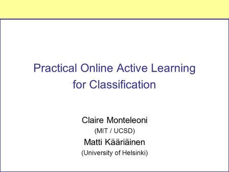 Practical Online Active Learning for Classification Claire Monteleoni (MIT / UCSD) Matti Kääriäinen (University of Helsinki)