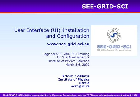 SEE-GRID-SCI User Interface (UI) Installation and Configuration Branimir Ackovic Institute of Physics Serbia The SEE-GRID-SCI.