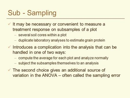 Sub - Sampling It may be necessary or convenient to measure a treatment response on subsamples of a plot –several soil cores within a plot –duplicate laboratory.