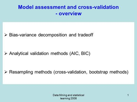 Data Mining and statistical learning 2008 1 Model assessment and cross-validation - overview  Bias-variance decomposition and tradeoff  Analytical validation.