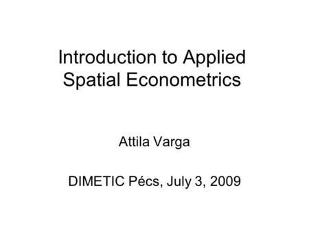 Introduction to Applied Spatial Econometrics Attila Varga DIMETIC Pécs, July 3, 2009.