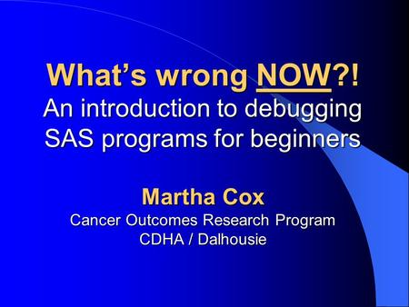 What's wrong NOW?! An introduction to debugging SAS programs for beginners Martha Cox Cancer Outcomes Research Program CDHA / Dalhousie.