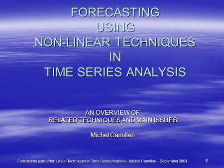 Forecasting using Non Linear Techniques in Time Series Analysis – Michel Camilleri – September 2004 1 FORECASTING USING NON-LINEAR TECHNIQUES IN TIME SERIES.