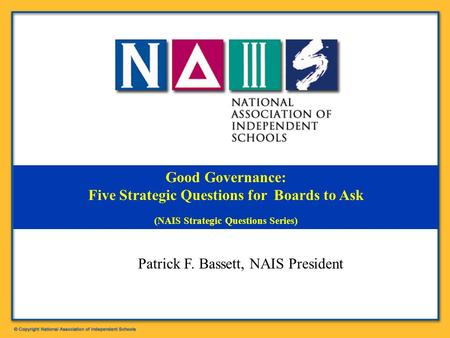 Good Governance: Five Strategic Questions for Boards to Ask (NAIS Strategic Questions Series) Patrick F. Bassett, NAIS President.