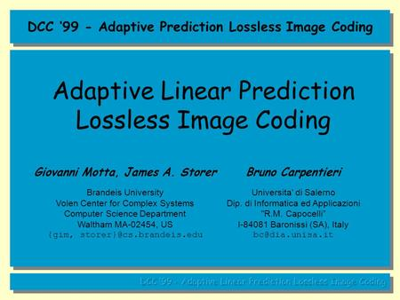 DCC '99 - Adaptive Prediction Lossless Image Coding Adaptive Linear Prediction Lossless Image Coding Giovanni Motta, James A. Storer Brandeis University.