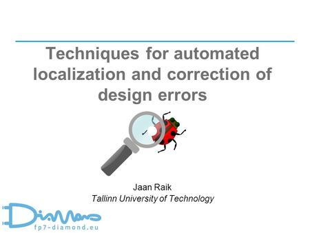1 Techniques for automated localization and correction of design errors Jaan Raik Tallinn University of Technology.