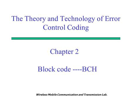 Wireless Mobile Communication and Transmission Lab. Chapter 2 Block code ----BCH The Theory and Technology of Error Control Coding.