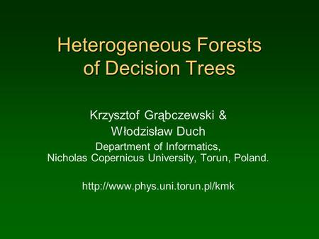 Heterogeneous Forests of Decision Trees Krzysztof Grąbczewski & Włodzisław Duch Department of Informatics, Nicholas Copernicus University, Torun, Poland.