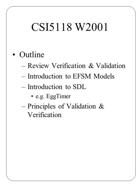 CSI5118 W2001 Outline –Review Verification & Validation –Introduction to EFSM Models –Introduction to SDL e.g. EggTimer –Principles of Validation & Verification.