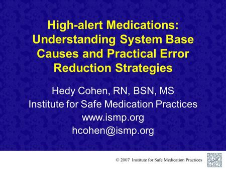 High-alert Medications: Understanding System Base Causes and Practical Error Reduction Strategies Hedy Cohen, RN, BSN, MS Institute for Safe Medication.
