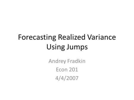 Forecasting Realized Variance Using Jumps Andrey Fradkin Econ 201 4/4/2007.