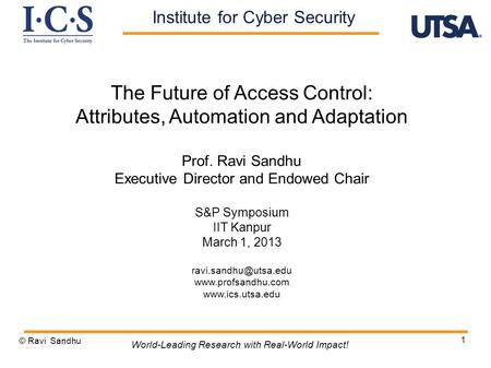 1 The Future of Access Control: Attributes, Automation and Adaptation Prof. Ravi Sandhu Executive Director and Endowed Chair S&P Symposium IIT Kanpur March.