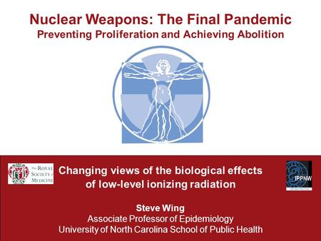 Nuclear Weapons: The Final Pandemic Preventing Proliferation and Achieving Abolition Changing views of the biological effects of low-level ionizing radiation.