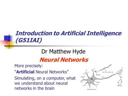"Introduction to Artificial Intelligence (G51IAI) Dr Matthew Hyde Neural Networks More precisely: ""Artificial Neural Networks"" Simulating, on a computer,"