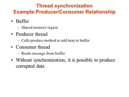 Thread synchronization Example:Producer/Consumer Relationship Buffer –Shared memory region Producer thread –Calls produce method to add item to buffer.