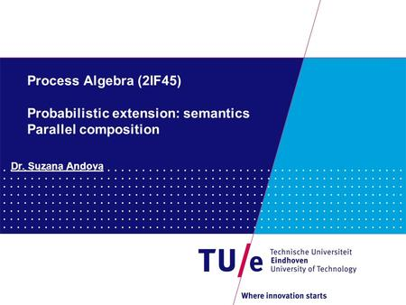 Process Algebra (2IF45) Probabilistic extension: semantics Parallel composition Dr. Suzana Andova.
