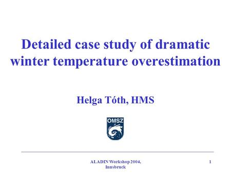 ALADIN Workshop 2004, Innsbruck 1 Detailed case study of dramatic winter temperature overestimation Helga Tóth, HMS.