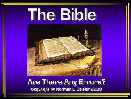 The Bible Are There Any Errors? Copyright by Norman L. Geisler 2009.