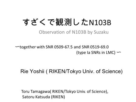 Rie Yoshii ( RIKEN/Tokyo Univ. of Science) すざくで観測した N103B Observation of N103B by Suzaku 〜 together with SNR 0509-67.5 and SNR 0519-69.0 (type Ia SNRs.