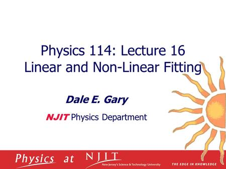 Physics 114: Lecture 16 Linear and Non-Linear Fitting Dale E. Gary NJIT Physics Department.