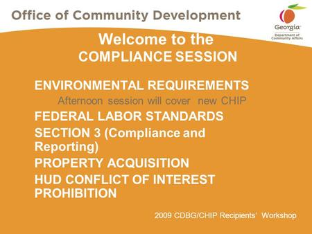 2009 CDBG/CHIP Recipients' Workshop Welcome to the COMPLIANCE SESSION ENVIRONMENTAL REQUIREMENTS Afternoon session will cover new CHIP FEDERAL LABOR STANDARDS.