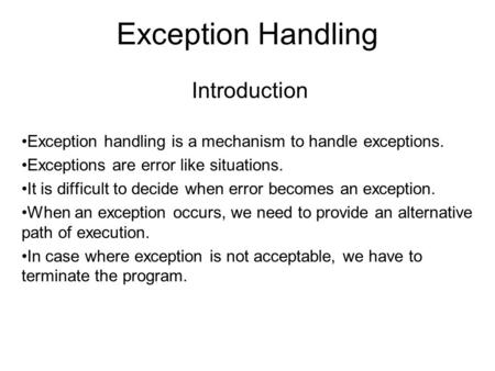 Exception Handling Introduction Exception handling is a mechanism to handle exceptions. Exceptions are error like situations. It is difficult to decide.