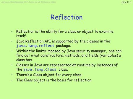 Slide 11.1 Advanced Programming 2004, based on LY Stefanus's Slides Reflection Reflection is the ability for a class or object to examine itself. Java.