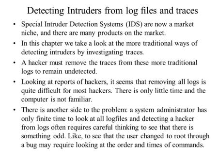 Detecting Intruders from log files and traces Special Intruder Detection Systems (IDS) are now a market niche, and there are many products on the market.